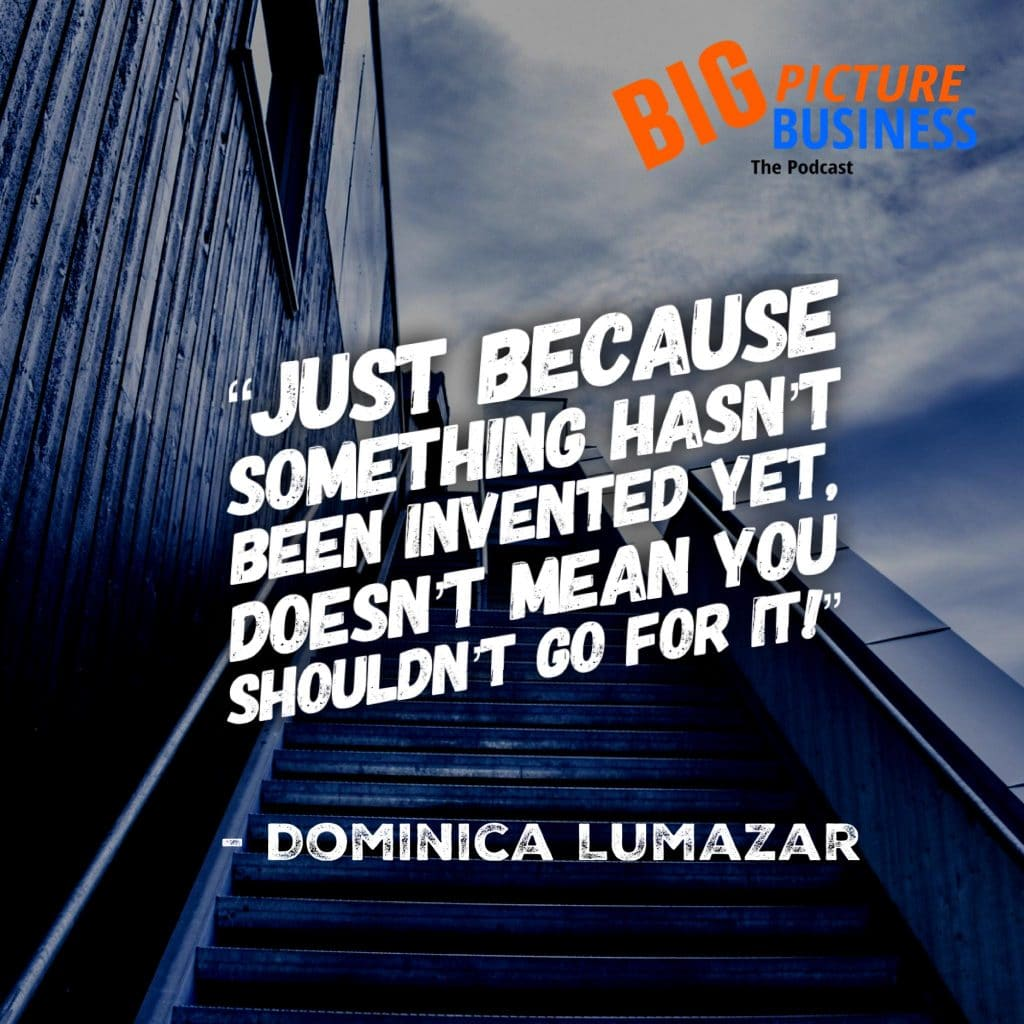 """""""Just because something hasn't been invented yet doesn't mean you shouldn't go for it!"""" - Dominica Lumazar"""
