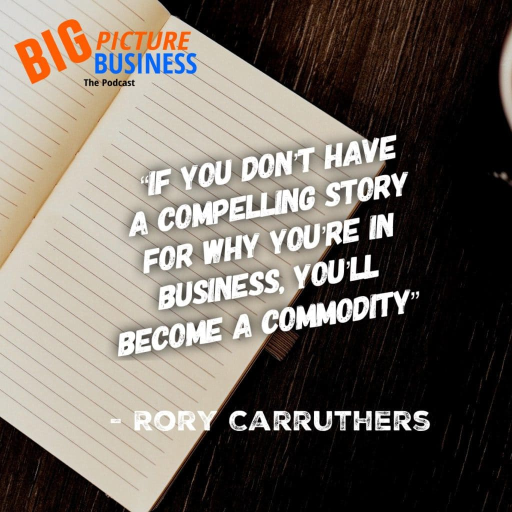 """""""If you don't have a compelling story for why you're in business, you'll become a commodity."""" - Rory Carruthers"""
